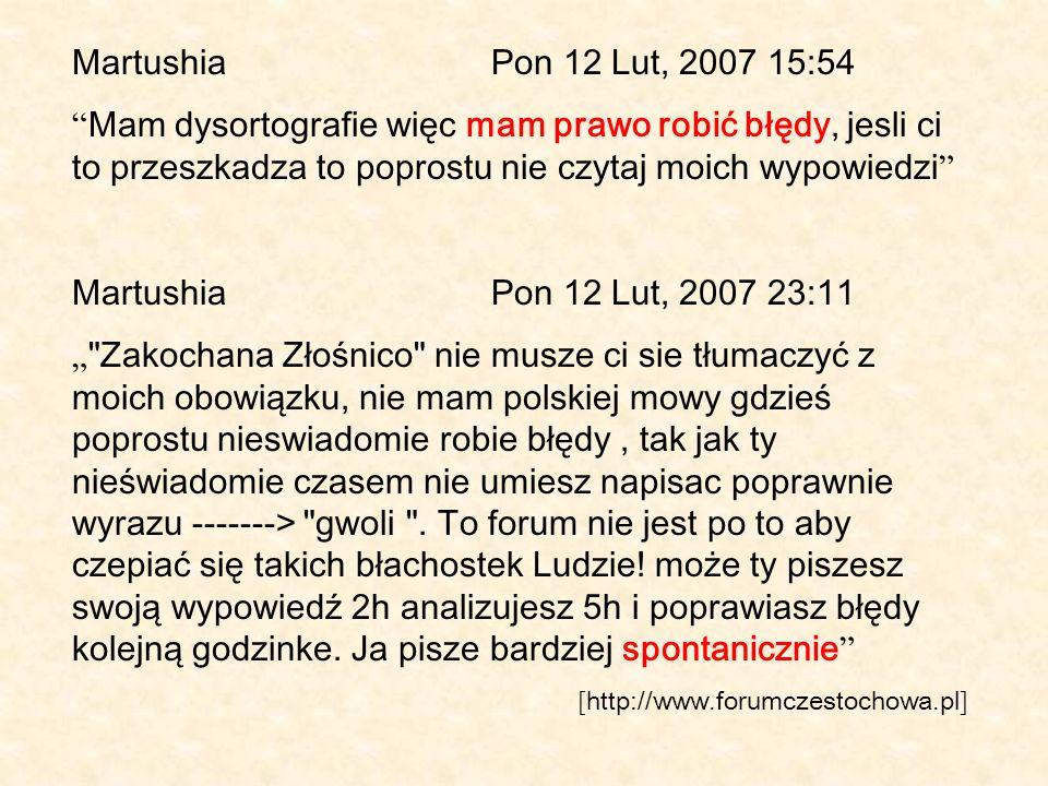 MartushiaPon 12 Lut, 2007 15:54 Mam dysortografie więc mam prawo robić błędy, jesli ci to przeszkadza to poprostu nie czytaj moich wypowiedzi Martushi