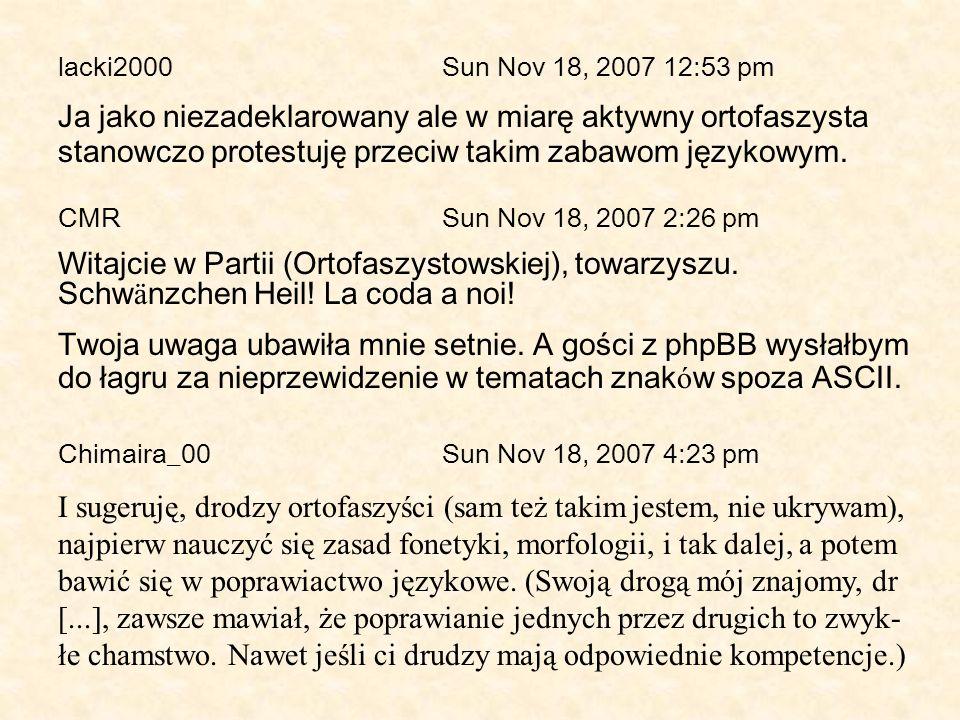 lacki2000 Sun Nov 18, 2007 12:53 pm Ja jako niezadeklarowany ale w miarę aktywny ortofaszysta stanowczo protestuję przeciw takim zabawom językowym. CM