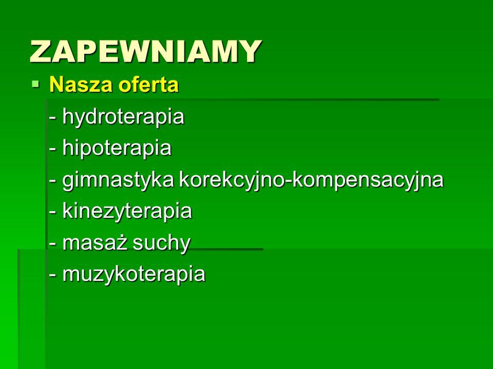 ZAPEWNIAMY Nasza oferta Nasza oferta - hydroterapia - hipoterapia - gimnastyka korekcyjno-kompensacyjna - kinezyterapia - masaż suchy - muzykoterapia