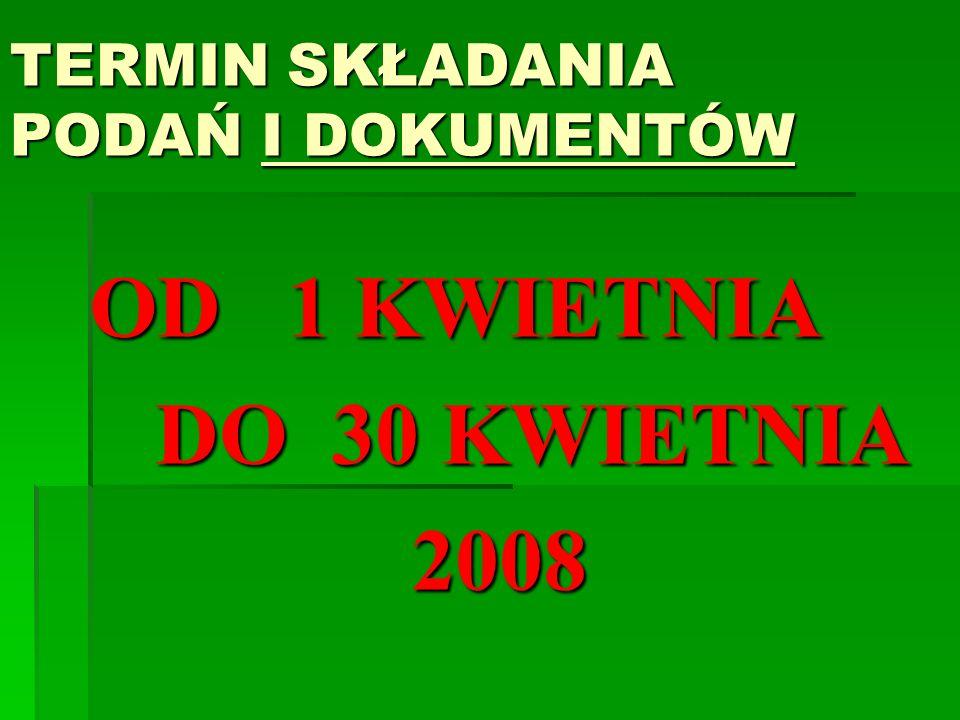 TERMIN SKŁADANIA PODAŃ I DOKUMENTÓW OD 1 KWIETNIA DO 30 KWIETNIA DO 30 KWIETNIA2008