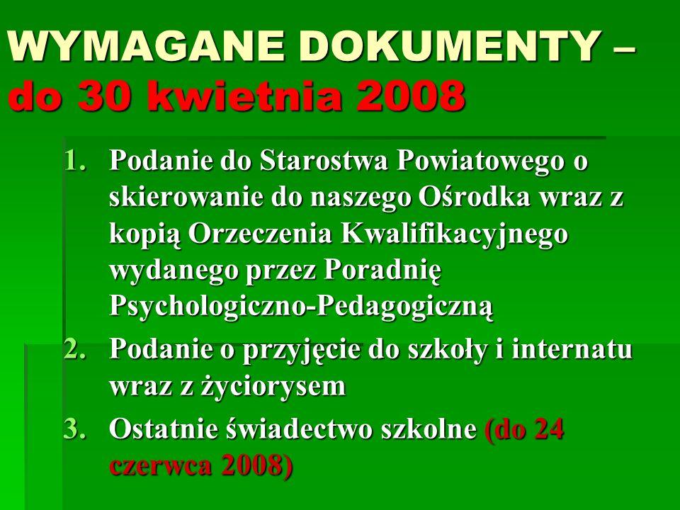 WYMAGANE DOKUMENTY – do 30 kwietnia 2008 1.Podanie do Starostwa Powiatowego o skierowanie do naszego Ośrodka wraz z kopią Orzeczenia Kwalifikacyjnego