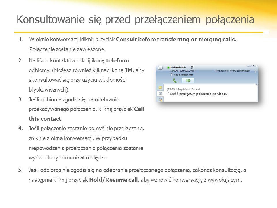 Konsultowanie się przed przełączeniem połączenia 1.W oknie konwersacji kliknij przycisk Consult before transferring or merging calls. Połączenie zosta