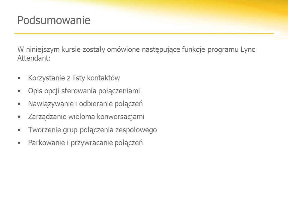 Podsumowanie W niniejszym kursie zostały omówione następujące funkcje programu Lync Attendant: Korzystanie z listy kontaktów Opis opcji sterowania poł