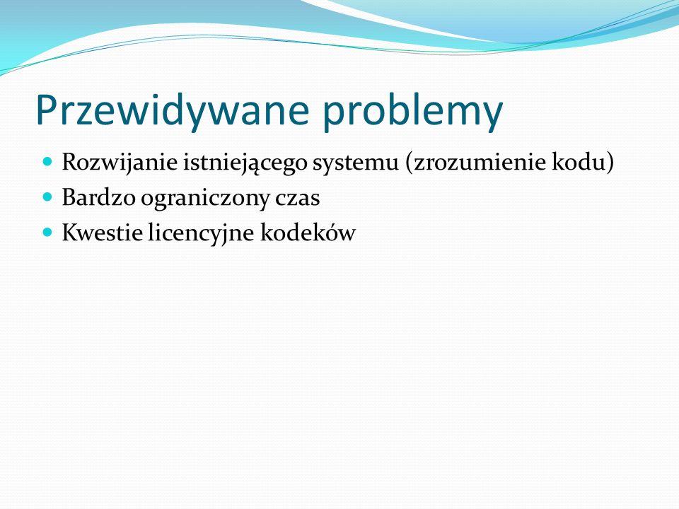 Przewidywane problemy Rozwijanie istniejącego systemu (zrozumienie kodu) Bardzo ograniczony czas Kwestie licencyjne kodeków