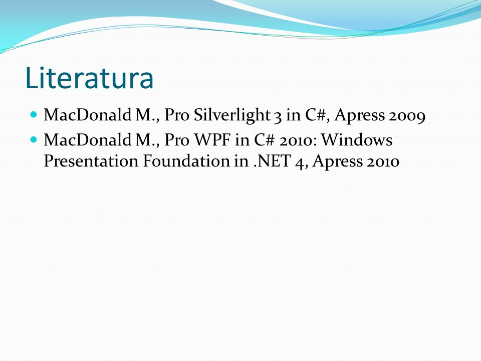Literatura MacDonald M., Pro Silverlight 3 in C#, Apress 2009 MacDonald M., Pro WPF in C# 2010: Windows Presentation Foundation in.NET 4, Apress 2010