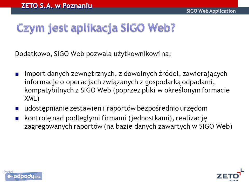 Dodatkowo, SIGO Web pozwala użytkownikowi na: import danych zewnętrznych, z dowolnych źródeł, zawierających informacje o operacjach związanych z gospodarką odpadami, kompatybilnych z SIGO Web (poprzez pliki w określonym formacie XML) udostępnianie zestawień i raportów bezpośrednio urzędom kontrolę nad podległymi firmami (jednostkami), realizację zagregowanych raportów (na bazie danych zawartych w SIGO Web) SIGO Web Application