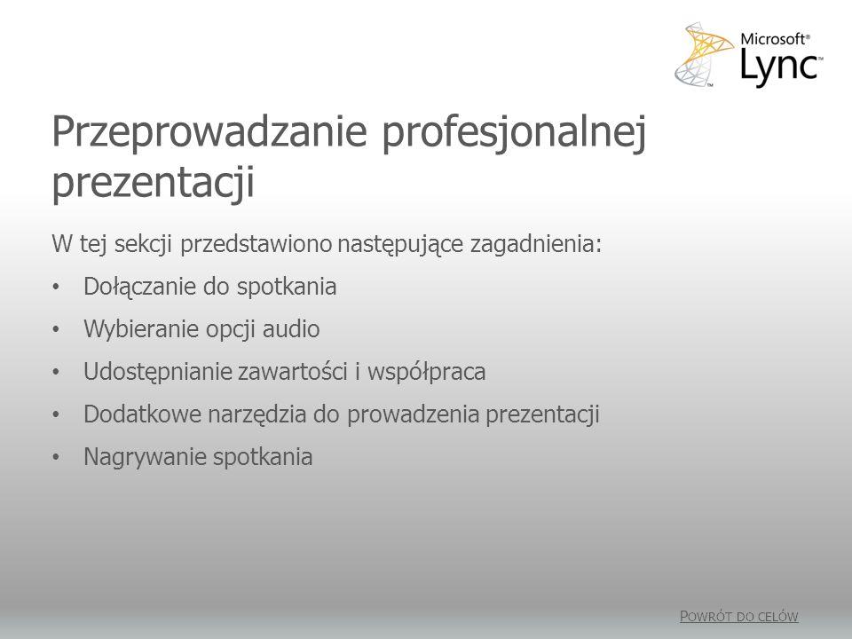 Przeprowadzanie profesjonalnej prezentacji P OWRÓT DO CELÓW W tej sekcji przedstawiono następujące zagadnienia: Dołączanie do spotkania Wybieranie opcji audio Udostępnianie zawartości i współpraca Dodatkowe narzędzia do prowadzenia prezentacji Nagrywanie spotkania