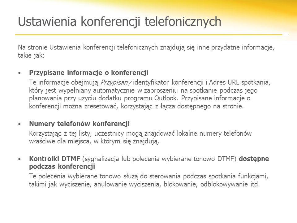 Ustawienia konferencji telefonicznych Na stronie Ustawienia konferencji telefonicznych znajdują się inne przydatne informacje, takie jak: Przypisane informacje o konferencji Te informacje obejmują Przypisany identyfikator konferencji i Adres URL spotkania, który jest wypełniany automatycznie w zaproszeniu na spotkanie podczas jego planowania przy użyciu dodatku programu Outlook.