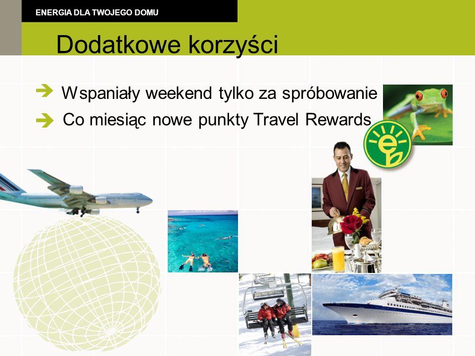 Additional Benefits Wspaniały weekend tylko za spróbowanie Dodatkowe korzyści ENERGIA DLA TWOJEGO DOMU Co miesiąc nowe punkty Travel Rewards