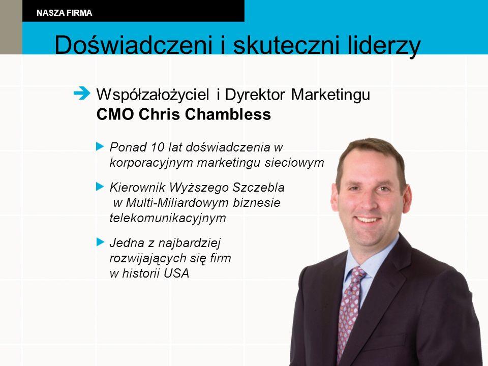 Powerful Leadershi Współzałożyciel i Dyrektor Marketingu CMO Chris Chambless Ponad 10 lat doświadczenia w korporacyjnym marketingu sieciowym Kierownik Wyższego Szczebla w Multi-Miliardowym biznesie telekomunikacyjnym Jedna z najbardziej rozwijających się firm w historii USA Doświadczeni i skuteczni liderzy NASZA FIRMA