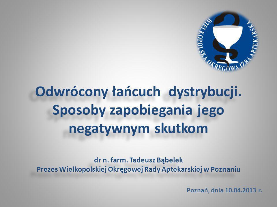 Odwrócony łańcuch dystrybucji. Sposoby zapobiegania jego negatywnym skutkom dr n. farm. Tadeusz Bąbelek Prezes Wielkopolskiej Okręgowej Rady Aptekarsk