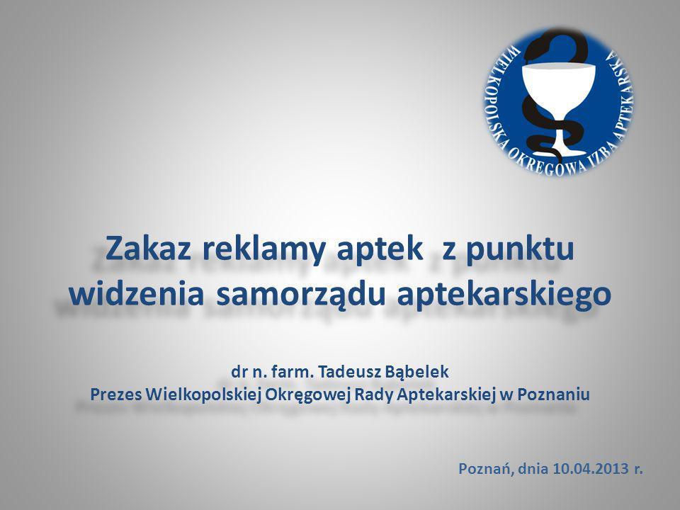 Zakaz reklamy aptek z punktu widzenia samorządu aptekarskiego dr n. farm. Tadeusz Bąbelek Prezes Wielkopolskiej Okręgowej Rady Aptekarskiej w Poznaniu