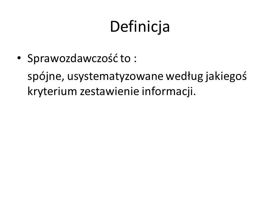Definicja Sprawozdawczość to : spójne, usystematyzowane według jakiegoś kryterium zestawienie informacji.