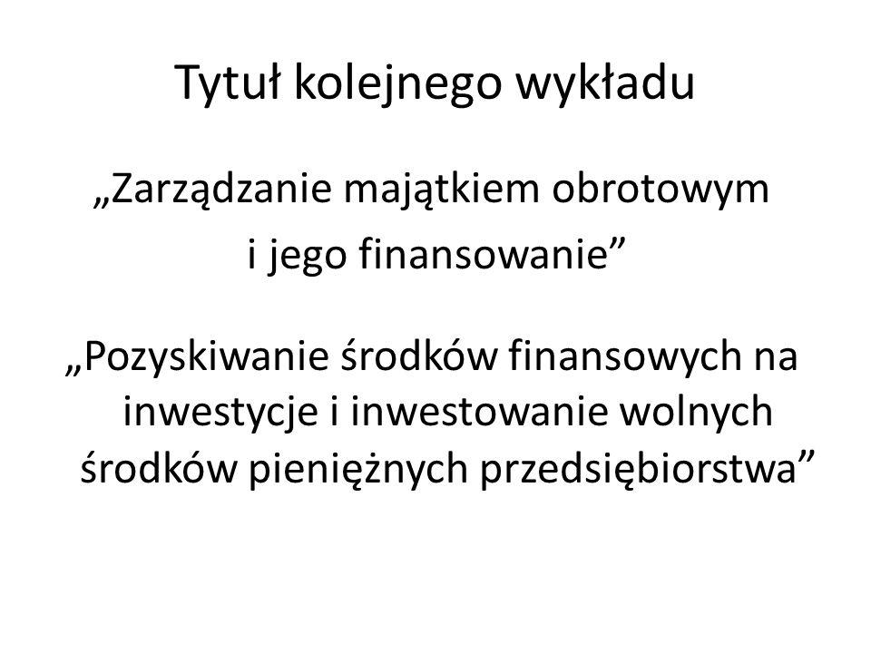 Tytuł kolejnego wykładu Zarządzanie majątkiem obrotowym i jego finansowanie Pozyskiwanie środków finansowych na inwestycje i inwestowanie wolnych środ
