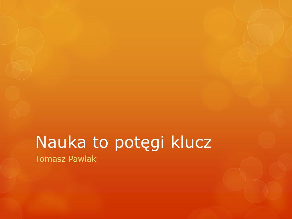 Nauka to potęgi klucz Tomasz Pawlak