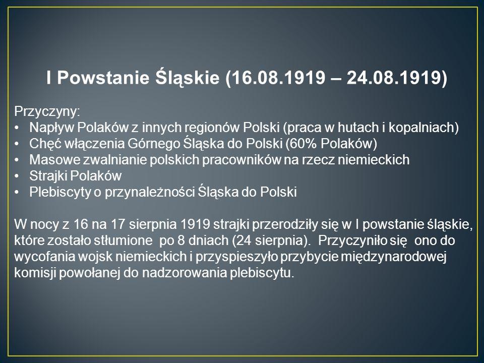 I Powstanie Śląskie (16.08.1919 – 24.08.1919) Przyczyny: Napływ Polaków z innych regionów Polski (praca w hutach i kopalniach) Chęć włączenia Górnego Śląska do Polski (60% Polaków) Masowe zwalnianie polskich pracowników na rzecz niemieckich Strajki Polaków Plebiscyty o przynależności Śląska do Polski W nocy z 16 na 17 sierpnia 1919 strajki przerodziły się w I powstanie śląskie, które zostało stłumione po 8 dniach (24 sierpnia).