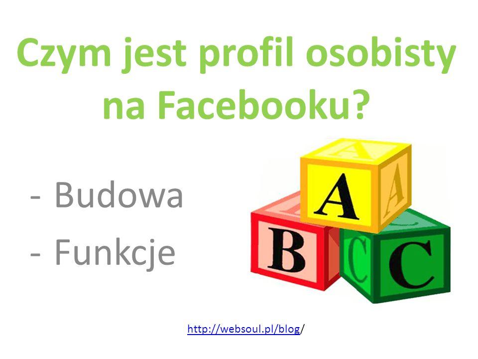 Czym jest profil osobisty na Facebooku? -Budowa -Funkcje http://websoul.pl/bloghttp://websoul.pl/blog/