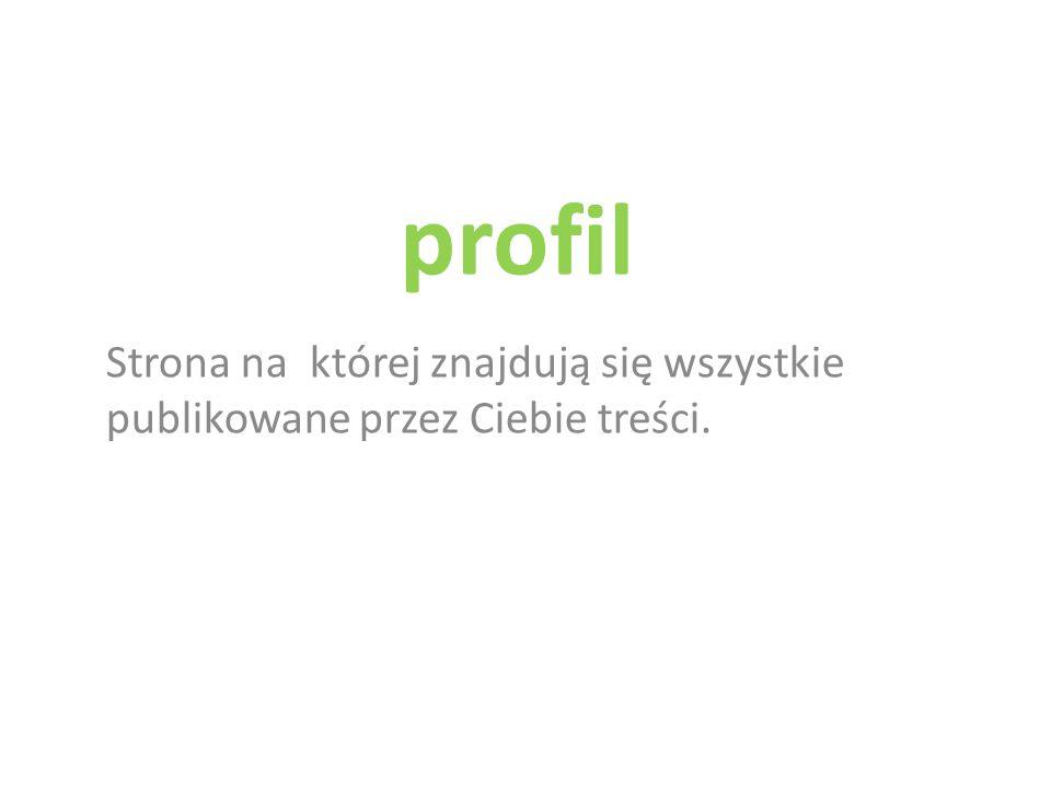 profil Strona na której znajdują się wszystkie publikowane przez Ciebie treści.