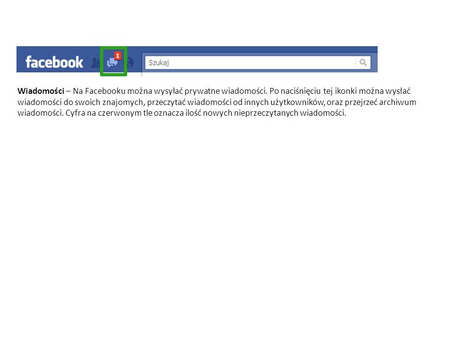 Wiadomości – Na Facebooku można wysyłać prywatne wiadomości. Po naciśnięciu tej ikonki można wysłać wiadomości do swoich znajomych, przeczytać wiadomo
