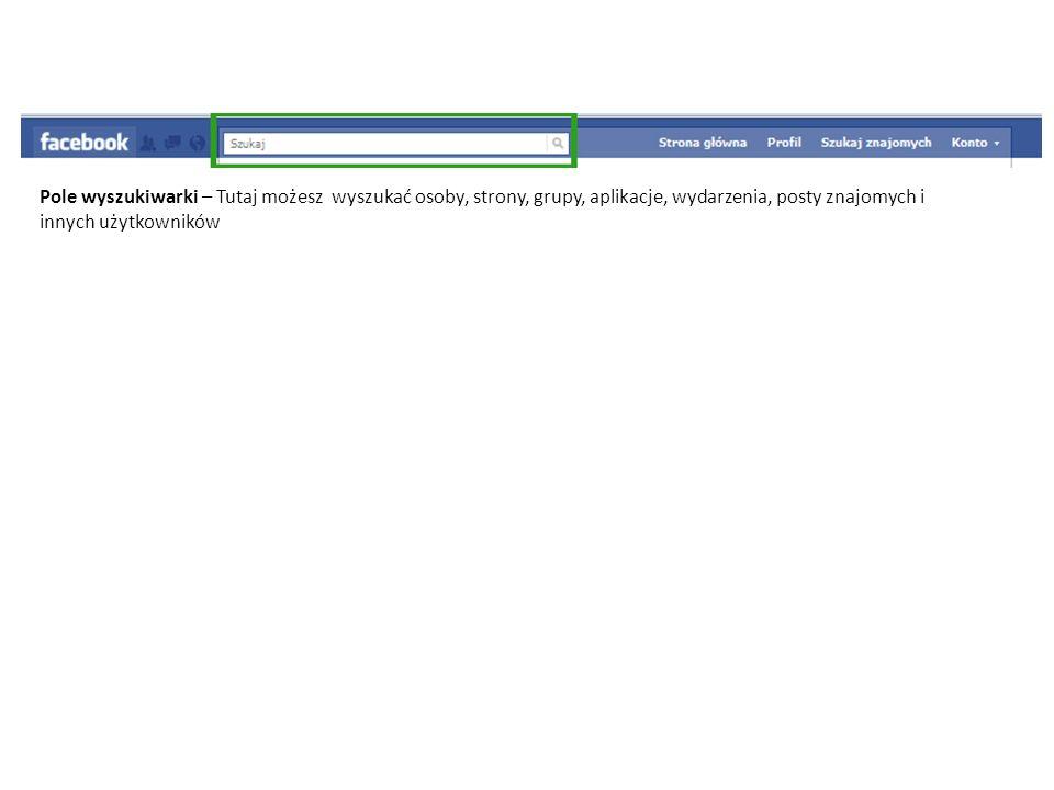 Pole wyszukiwarki – Tutaj możesz wyszukać osoby, strony, grupy, aplikacje, wydarzenia, posty znajomych i innych użytkowników