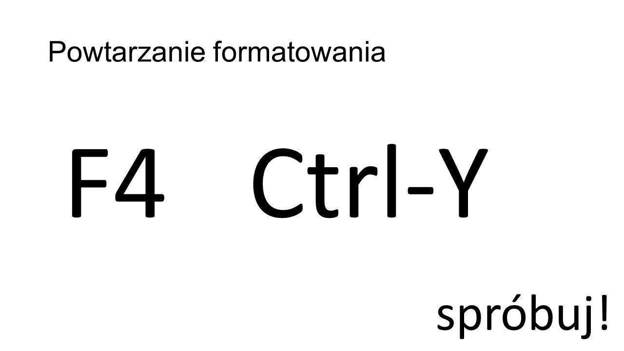Powtarzanie formatowania F4Ctrl-Y spróbuj!