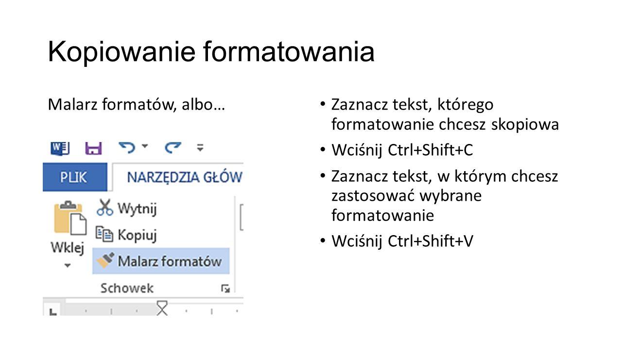 Kopiowanie formatowania Malarz formatów, albo… Zaznacz tekst, którego formatowanie chcesz skopiowa Wciśnij Ctrl+Shift+C Zaznacz tekst, w którym chcesz