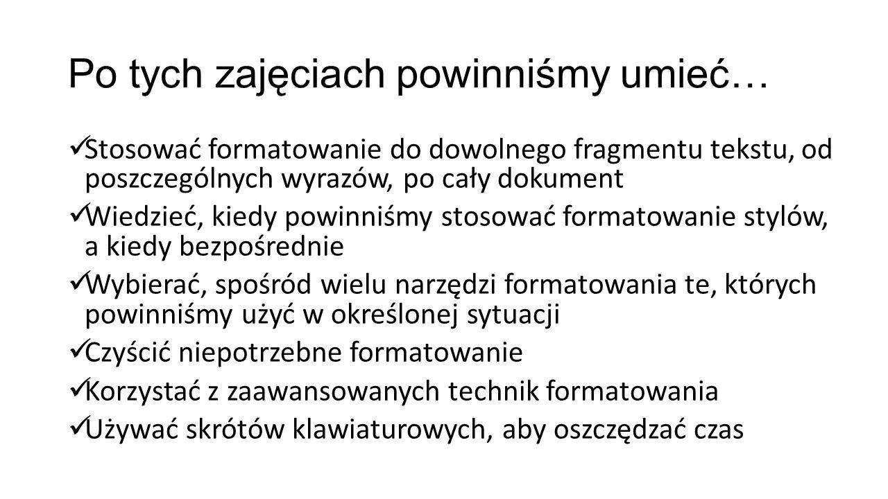 Po tych zajęciach powinniśmy umieć… Stosować formatowanie do dowolnego fragmentu tekstu, od poszczególnych wyrazów, po cały dokument Wiedzieć, kiedy p