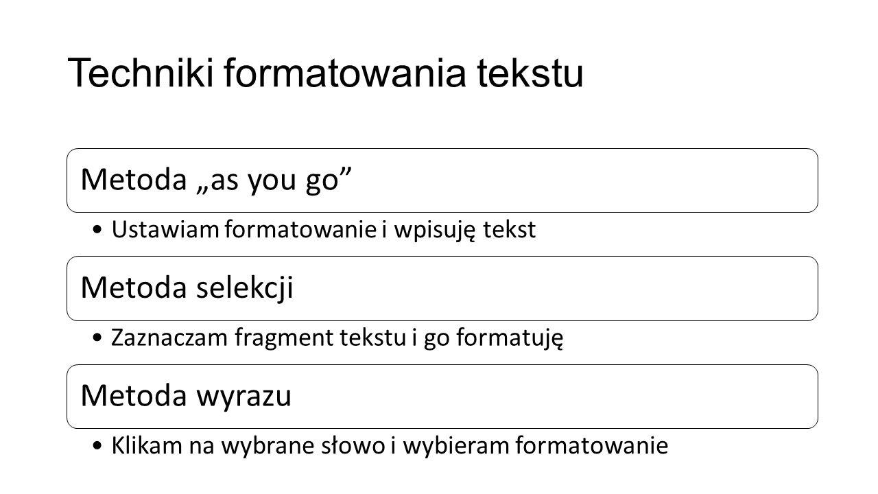 Techniki formatowania tekstu Metoda as you go Ustawiam formatowanie i wpisuję tekst Metoda selekcji Zaznaczam fragment tekstu i go formatuję Metoda wy