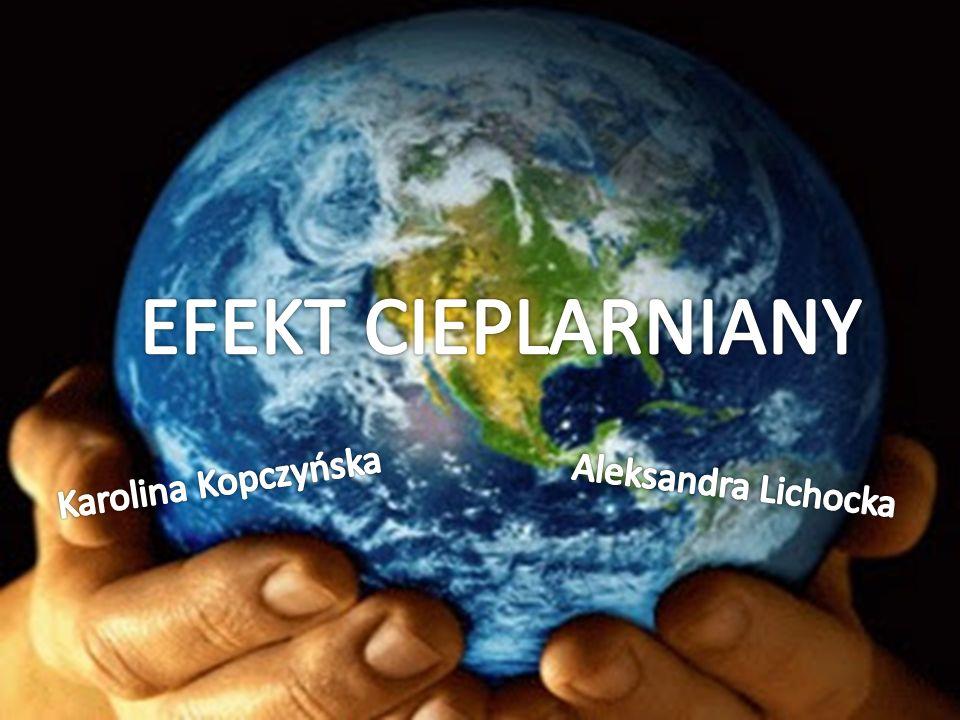 Efekt cieplarniany Karolina Kopczyńska i Ola Lichocka