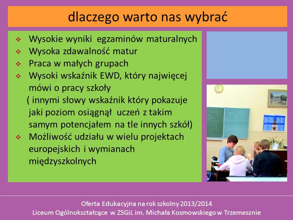 Wysokie wyniki egzaminów maturalnych Wysoka zdawalność matur Praca w małych grupach Wysoki wskaźnik EWD, który najwięcej mówi o pracy szkoły ( innymi słowy wskaźnik który pokazuje jaki poziom osiągnął uczeń z takim samym potencjałem na tle innych szkół) Możliwość udziału w wielu projektach europejskich i wymianach międzyszkolnych dlaczego warto nas wybrać Oferta Edukacyjna na rok szkolny 2013/2014 Liceum Ogólnokształcące w ZSGiL im.