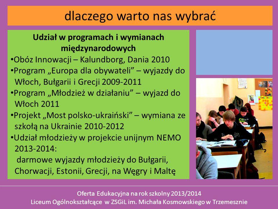 Udział w programach i wymianach międzynarodowych Obóz Innowacji – Kalundborg, Dania 2010 Program Europa dla obywateli – wyjazdy do Włoch, Bułgarii i Grecji 2009-2011 Program Młodzież w działaniu – wyjazd do Włoch 2011 Projekt Most polsko-ukraiński – wymiana ze szkołą na Ukrainie 2010-2012 Udział młodzieży w projekcie unijnym NEMO 2013-2014: darmowe wyjazdy młodzieży do Bułgarii, Chorwacji, Estonii, Grecji, na Węgry i Maltę dlaczego warto nas wybrać Oferta Edukacyjna na rok szkolny 2013/2014 Liceum Ogólnokształcące w ZSGiL im.