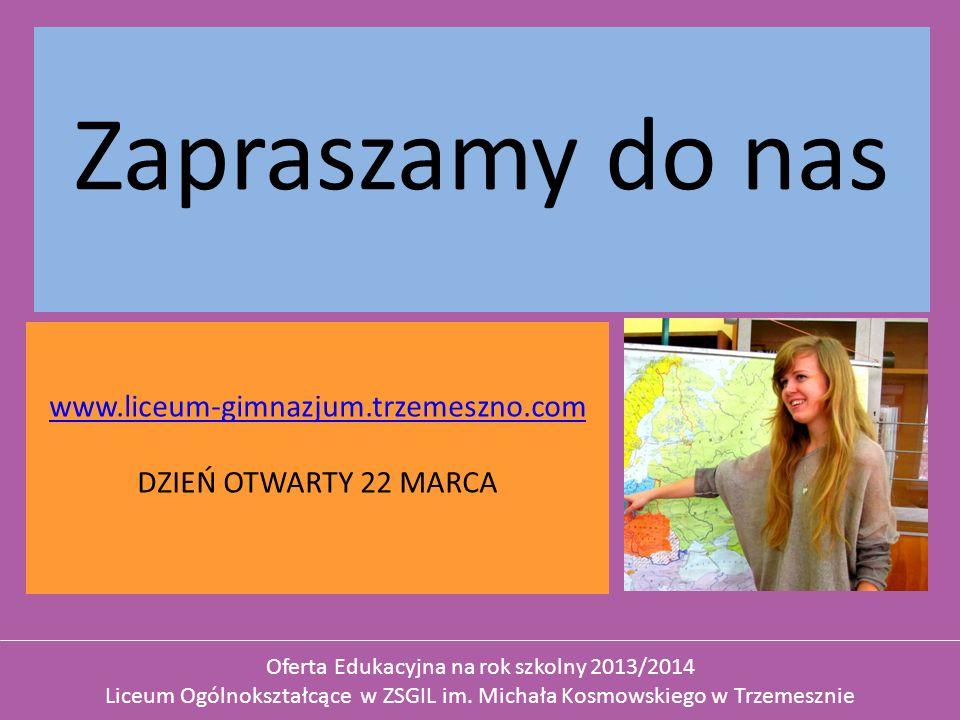 Zapraszamy do nas www.liceum-gimnazjum.trzemeszno.com DZIEŃ OTWARTY 22 MARCA Oferta Edukacyjna na rok szkolny 2013/2014 Liceum Ogólnokształcące w ZSGIL im.