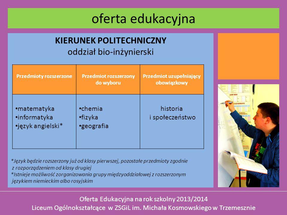 KIERUNEK POLITECHNICZNY oddział bio-inżynierski *Język będzie rozszerzony już od klasy pierwszej, pozostałe przedmioty zgodnie z rozporządzeniem od klasy drugiej *Istnieje możliwość zorganizowania grupy międzyoddziałowej z rozszerzonym językiem niemieckim albo rosyjskim oferta edukacyjna Oferta Edukacyjna na rok szkolny 2013/2014 Liceum Ogólnokształcące w ZSGiL im.