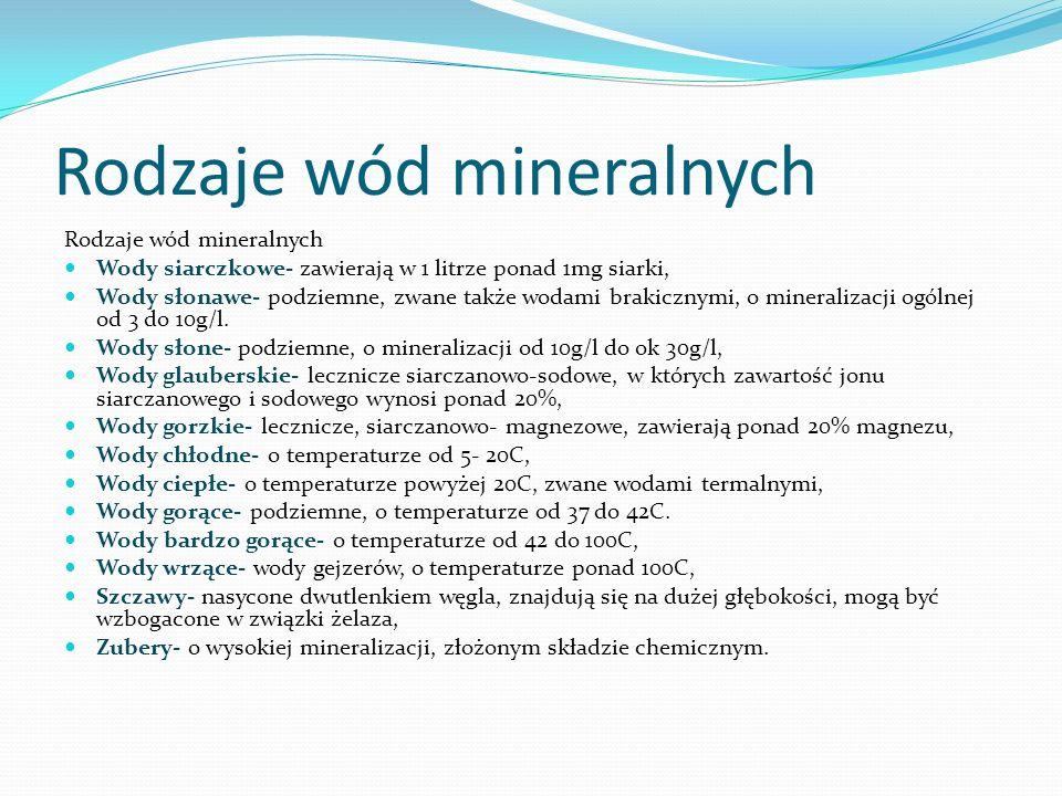 Rodzaje wód mineralnych Wody siarczkowe- zawierają w 1 litrze ponad 1mg siarki, Wody słonawe- podziemne, zwane także wodami brakicznymi, o mineralizac