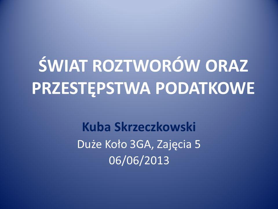 ŚWIAT ROZTWORÓW ORAZ PRZESTĘPSTWA PODATKOWE Kuba Skrzeczkowski Duże Koło 3GA, Zajęcia 5 06/06/2013