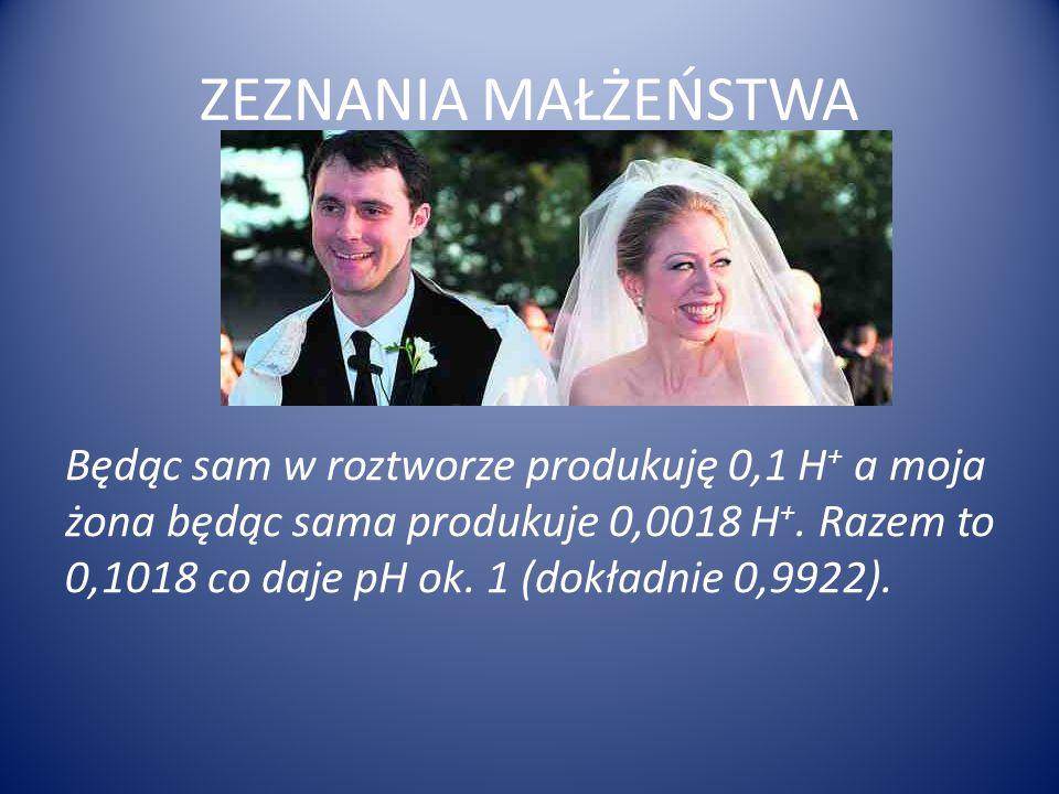 ZEZNANIA MAŁŻEŃSTWA Będąc sam w roztworze produkuję 0,1 H + a moja żona będąc sama produkuje 0,0018 H +. Razem to 0,1018 co daje pH ok. 1 (dokładnie 0