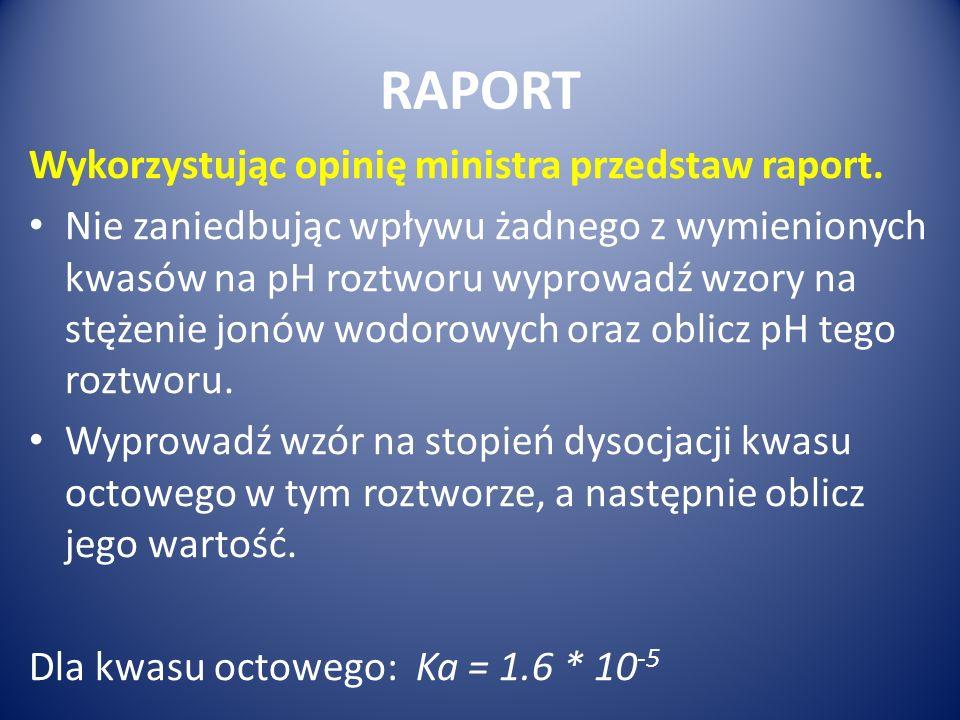 RAPORT Wykorzystując opinię ministra przedstaw raport. Nie zaniedbując wpływu żadnego z wymienionych kwasów na pH roztworu wyprowadź wzory na stężenie