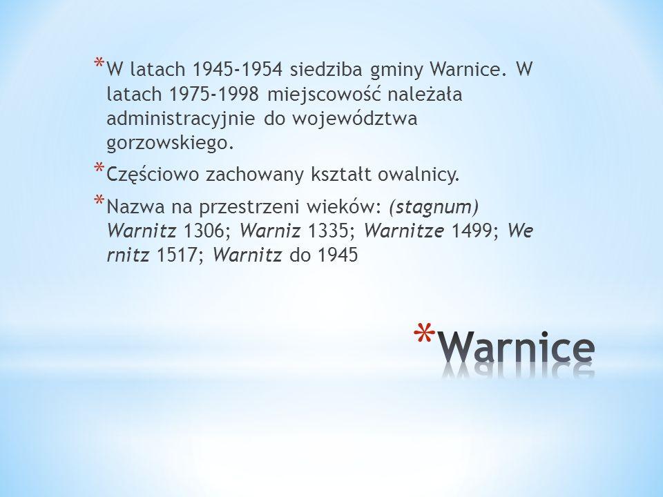 * W latach 1945-1954 siedziba gminy Warnice. W latach 1975-1998 miejscowość należała administracyjnie do województwa gorzowskiego. * Częściowo zachowa