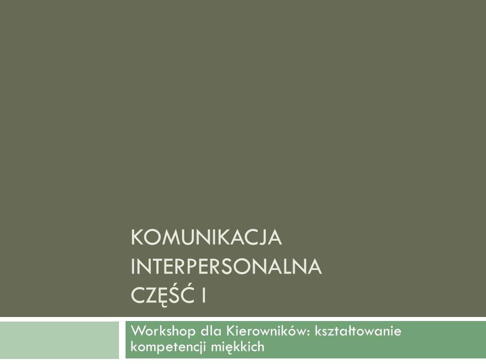 KOMUNIKACJA INTERPERSONALNA CZĘŚĆ I Workshop dla Kierowników: kształtowanie kompetencji miękkich