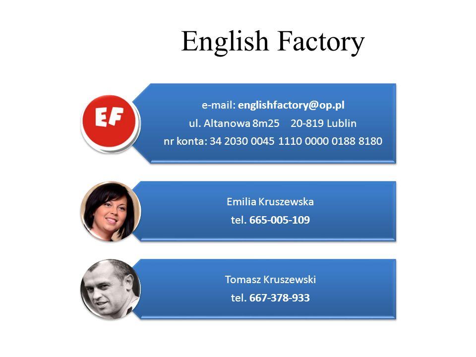 English Factory e-mail: englishfactory@op.pl ul. Altanowa 8m25 20-819 Lublin nr konta: 34 2030 0045 1110 0000 0188 8180 Emilia Kruszewska tel. 665-005