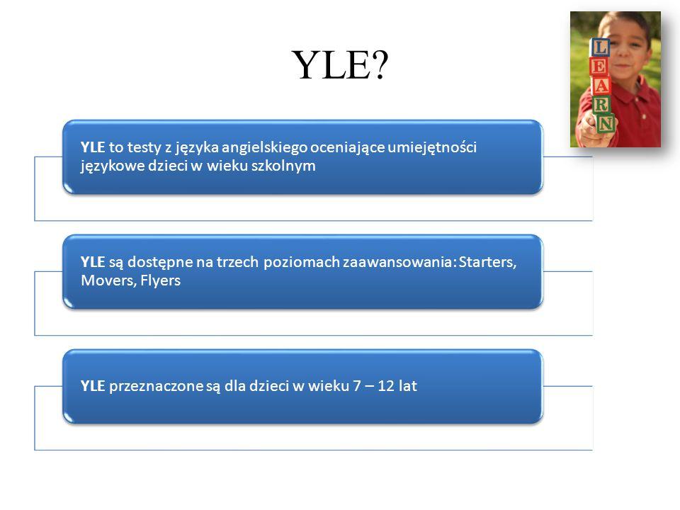 YLE? YLE to testy z języka angielskiego oceniające umiejętności językowe dzieci w wieku szkolnym YLE są dostępne na trzech poziomach zaawansowania: St