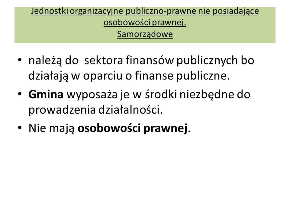 Jednostki organizacyjne publiczno-prawne nie posiadające osobowości prawnej. Samorządowe należą do sektora finansów publicznych bo działają w oparciu