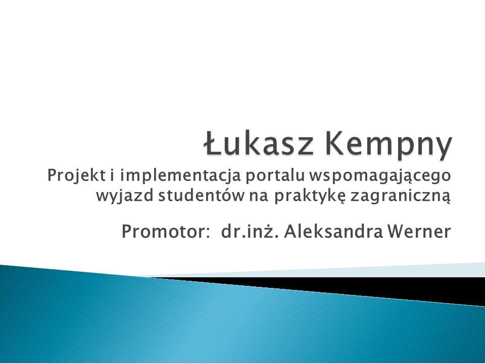 Promotor: dr.inż. Aleksandra Werner Projekt i implementacja portalu wspomagającego wyjazd studentów na praktykę zagraniczną
