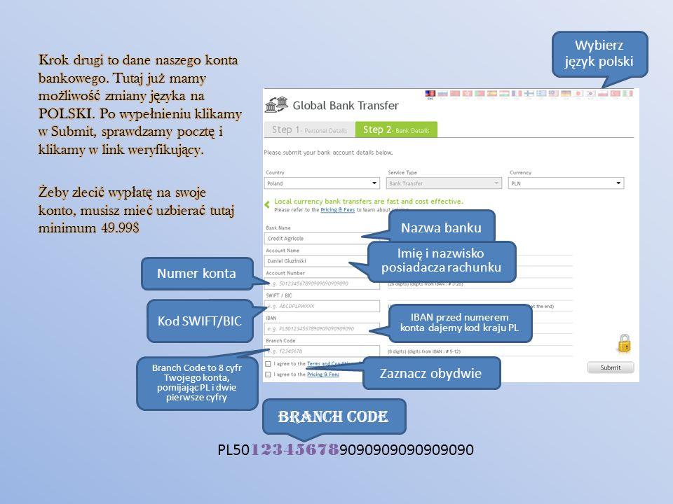 Wybierz język polski Nazwa banku Imię i nazwisko posiadacza rachunku Numer konta Kod SWIFT/BIC IBAN przed numerem konta dajemy kod kraju PL Branch Code to 8 cyfr Twojego konta, pomijając PL i dwie pierwsze cyfry PL50 12345678 9090909090909090 BRANCH CODE Zaznacz obydwie