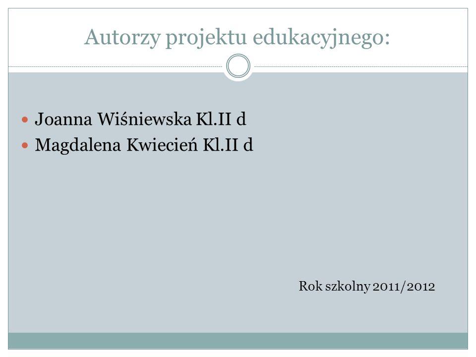 Autorzy projektu edukacyjnego: Joanna Wiśniewska Kl.II d Magdalena Kwiecień Kl.II d Rok szkolny 2011/2012