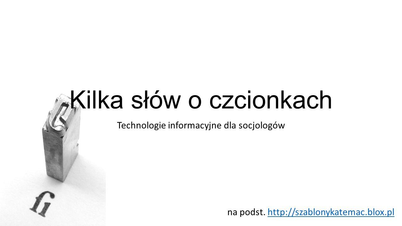 Kilka słów o czcionkach Technologie informacyjne dla socjologów na podst. http://szablonykatemac.blox.plhttp://szablonykatemac.blox.pl
