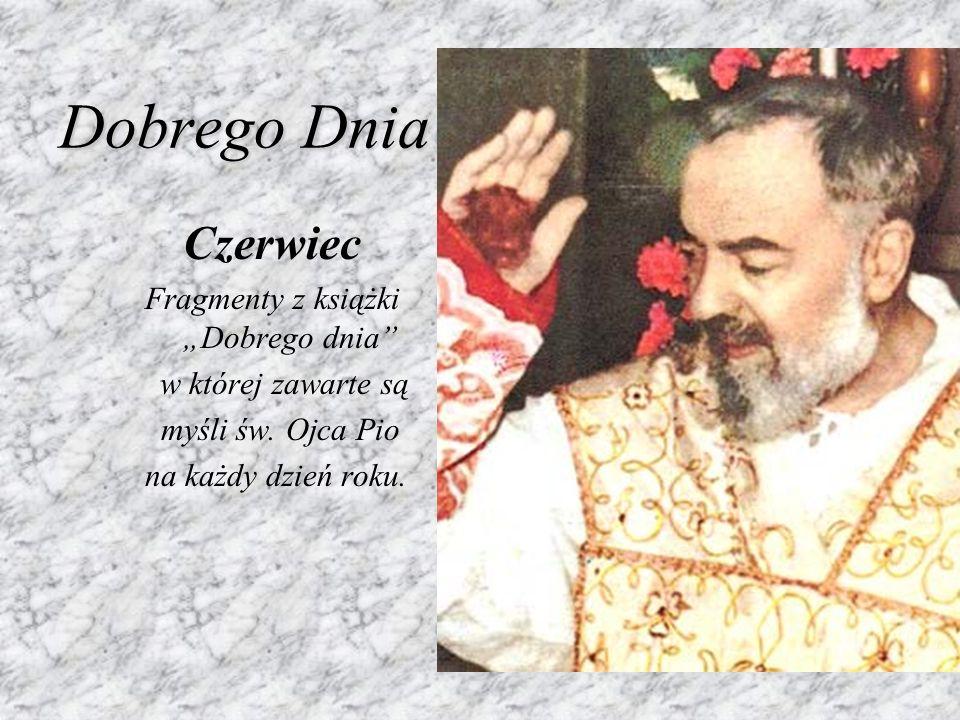 Dobrego Dnia Czerwiec Fragmenty z książki Dobrego dnia w której zawarte są myśli św. Ojca Pio na każdy dzień roku.