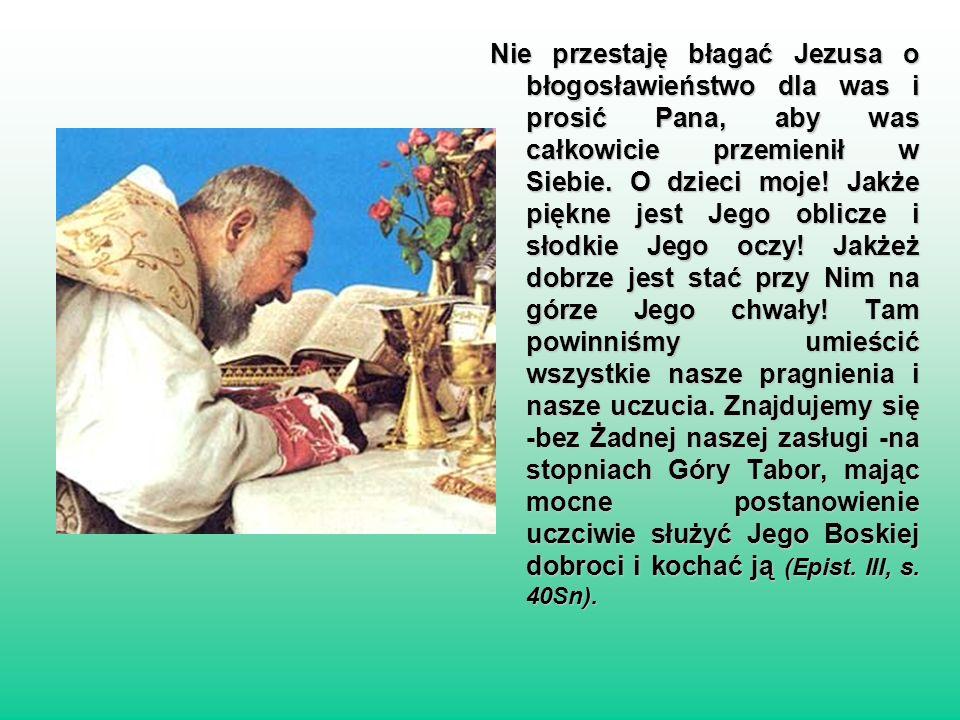 Nie przestaję błagać Jezusa o błogosławieństwo dla was i prosić Pana, aby was całkowicie przemienił w Siebie. O dzieci moje! Jakże piękne jest Jego ob