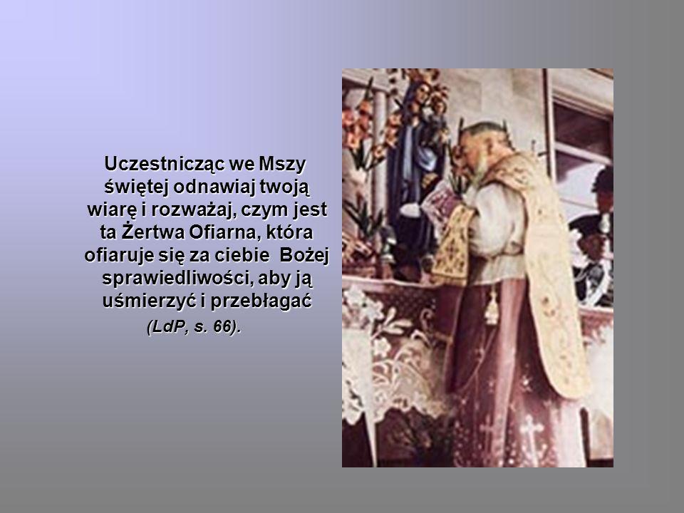 Uczestnicząc we Mszy świętej odnawiaj twoją wiarę i rozważaj, czym jest ta Żertwa Ofiarna, która ofiaruje się za ciebie Bożej sprawiedliwości, aby ją