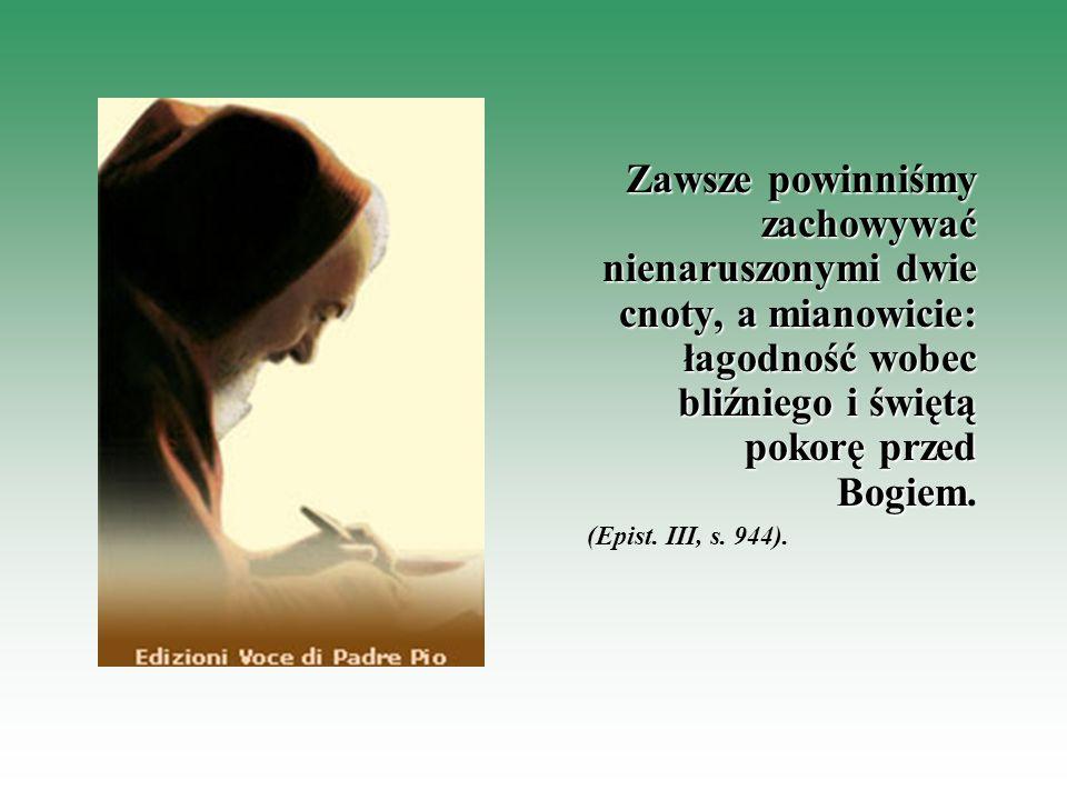 Zawsze powinniśmy zachowywać nienaruszonymi dwie cnoty, a mianowicie: łagodność wobec bliźniego i świętą pokorę przed Bogiem Zawsze powinniśmy zachowy